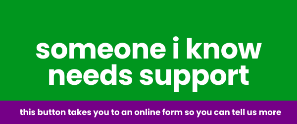 Someone I know needs support - this button takes you to an online form so you can tell us more